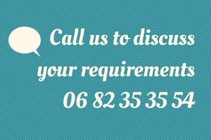 Call us on 06 82 35 35 54 to discuss your requirements